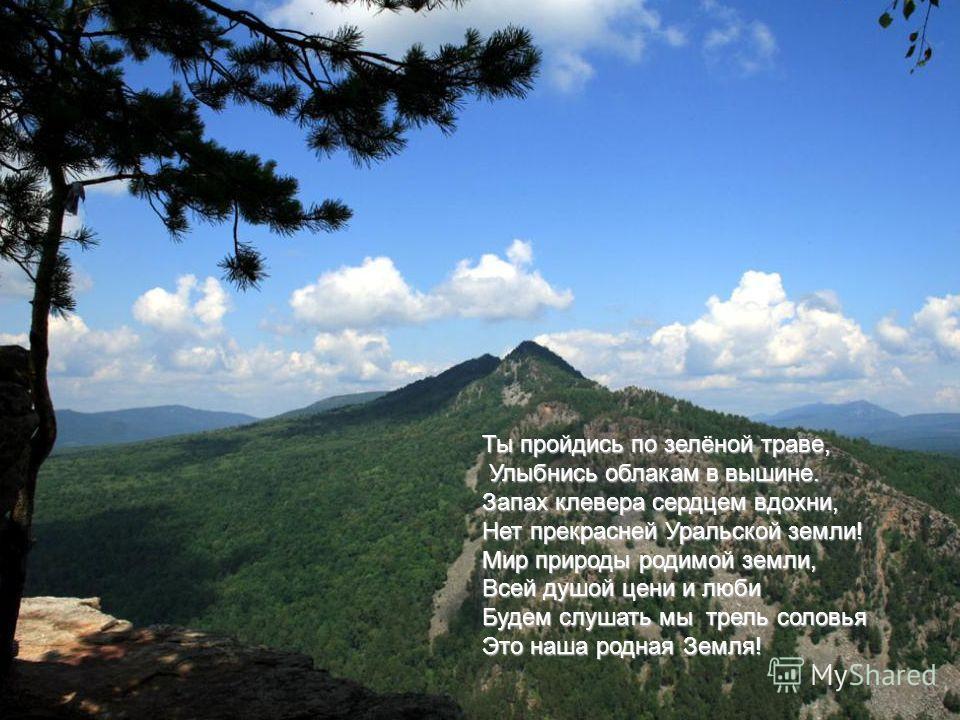 Ты пройдись по зелёной траве, Улыбнись облакам в вышине. Улыбнись облакам в вышине. Запах клевера сердцем вдохни, Нет прекрасней Уральской земли! Мир природы родимой земли, Всей душой цени и люби Будем слушать мы трель соловья Это наша родная Земля!