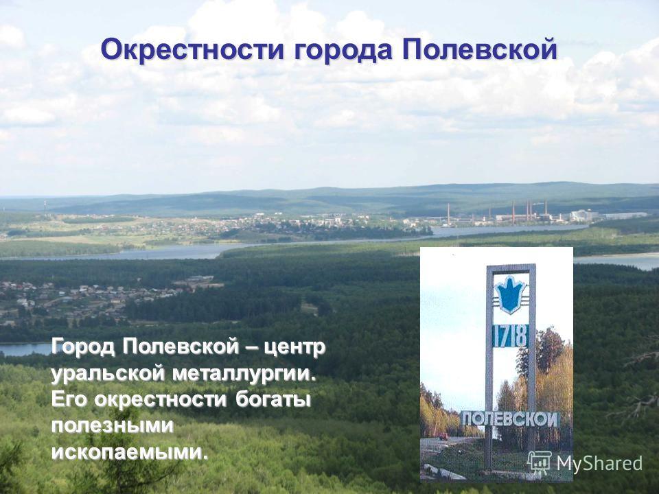 чвпр Окрестности города Полевской Город Полевской – центр уральской металлургии. Его окрестности богаты полезными ископаемыми.