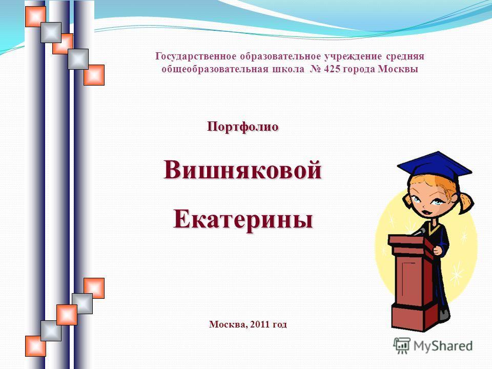Портфолио Вишняковой Екатерины Государственное образовательное учреждение средняя общеобразовательная школа 425 города Москвы Москва, 2011 год
