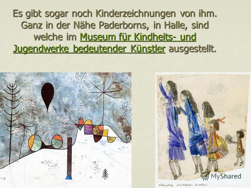 Es gibt sogar noch Kinderzeichnungen von ihm. Ganz in der Nähe Paderborns, in Halle, sind welche im Museum für Kindheits- und Jugendwerke bedeutender Künstler ausgestellt. Museum für Kindheits- und Jugendwerke bedeutender KünstlerMuseum für Kindheits