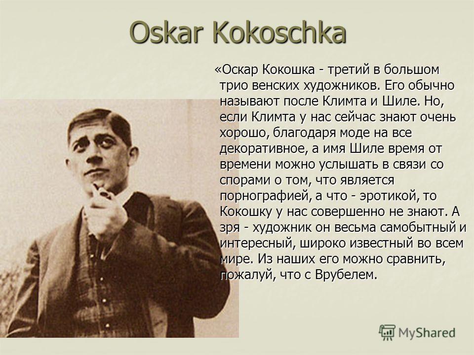 Oskar Kokoschka «Оскар Кокошка - третий в большом трио венских художников. Его обычно называют после Климта и Шиле. Но, если Климта у нас сейчас знают очень хорошо, благодаря моде на все декоративное, а имя Шиле время от времени можно услышать в связ