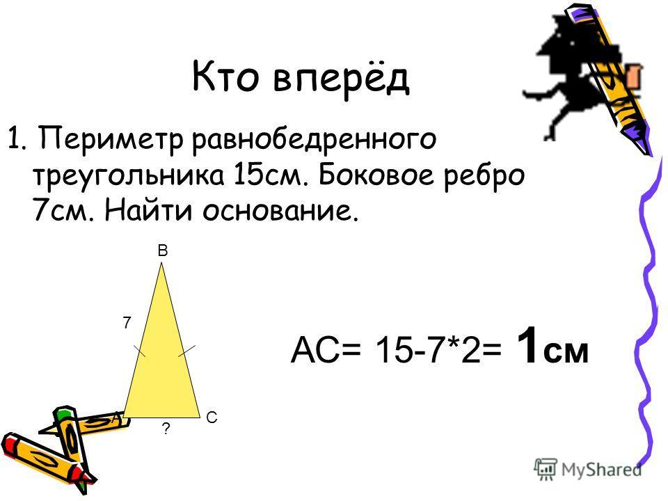 Кто вперёд 1. Периметр равнобедренного треугольника 15см. Боковое ребро 7см. Найти основание. 7 ? А В С АС= 15-7*2= 1 см
