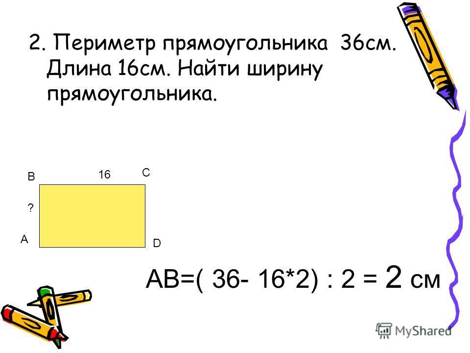 2. Периметр прямоугольника 36см. Длина 16см. Найти ширину прямоугольника. А В С D 1616 ? АВ=( 36- 16*2) : 2 = 2 см