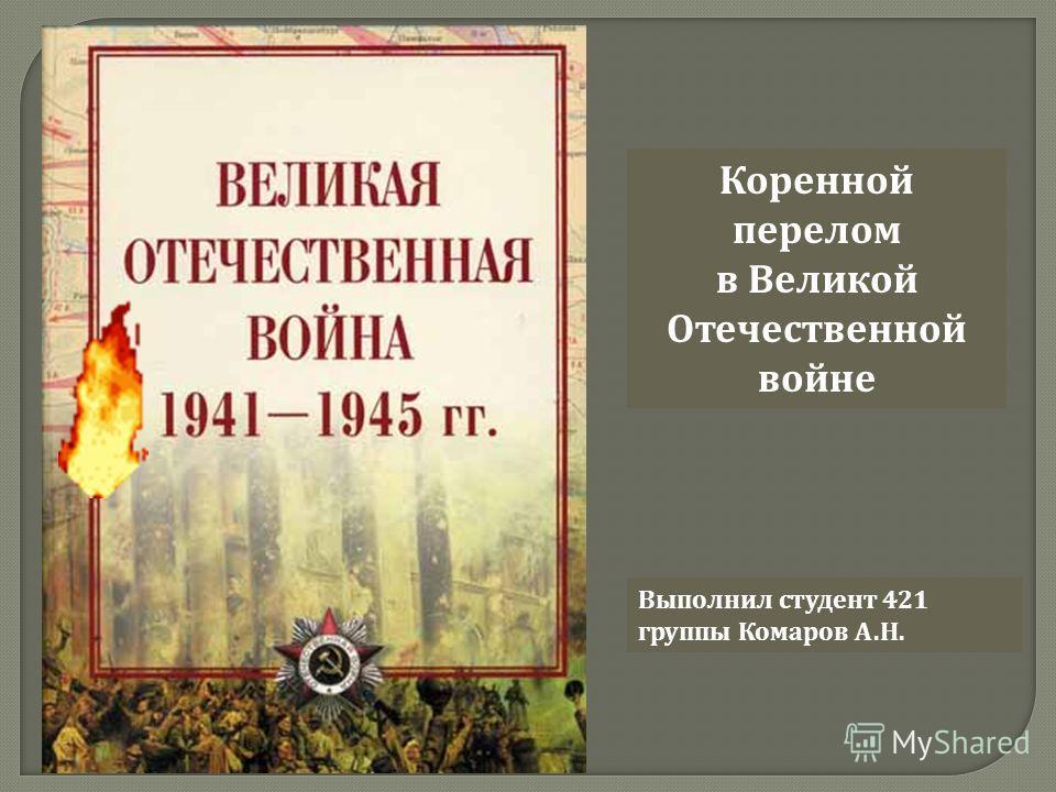 Коренной перелом в Великой Отечественной войне Выполнил студент 421 группы Комаров А. Н.