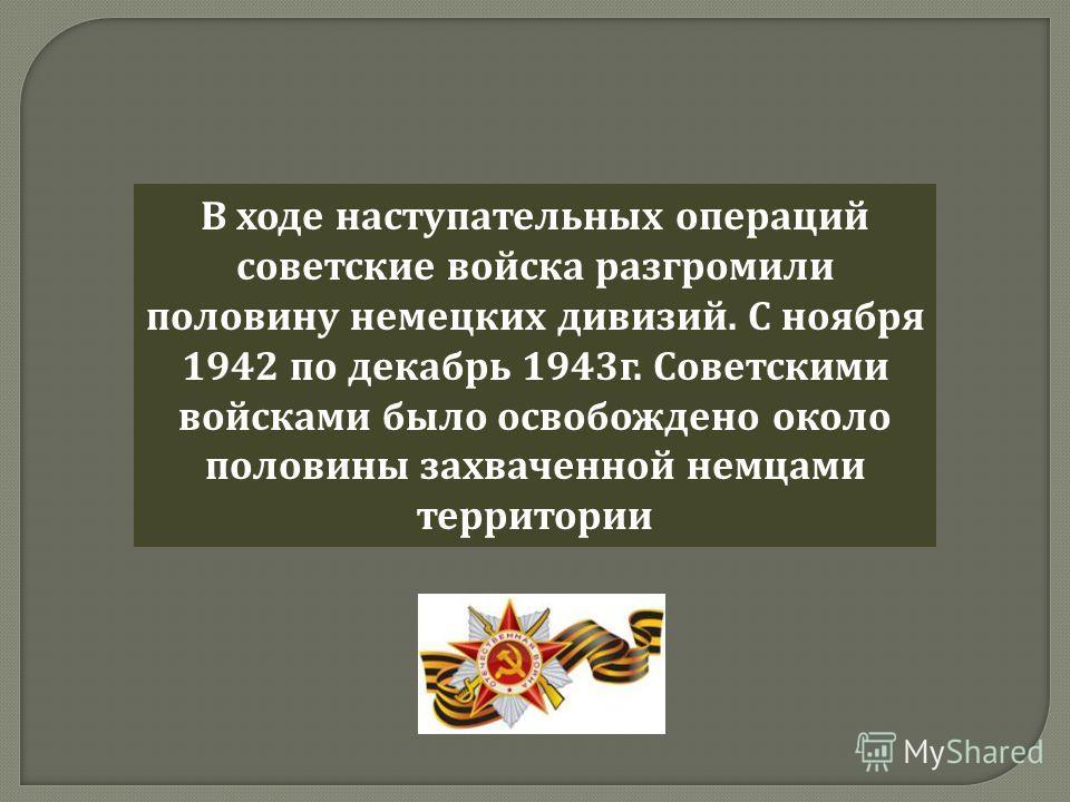 В ходе наступательных операций советские войска разгромили половину немецких дивизий. С ноября 1942 по декабрь 1943 г. Советскими войсками было освобождено около половины захваченной немцами территории