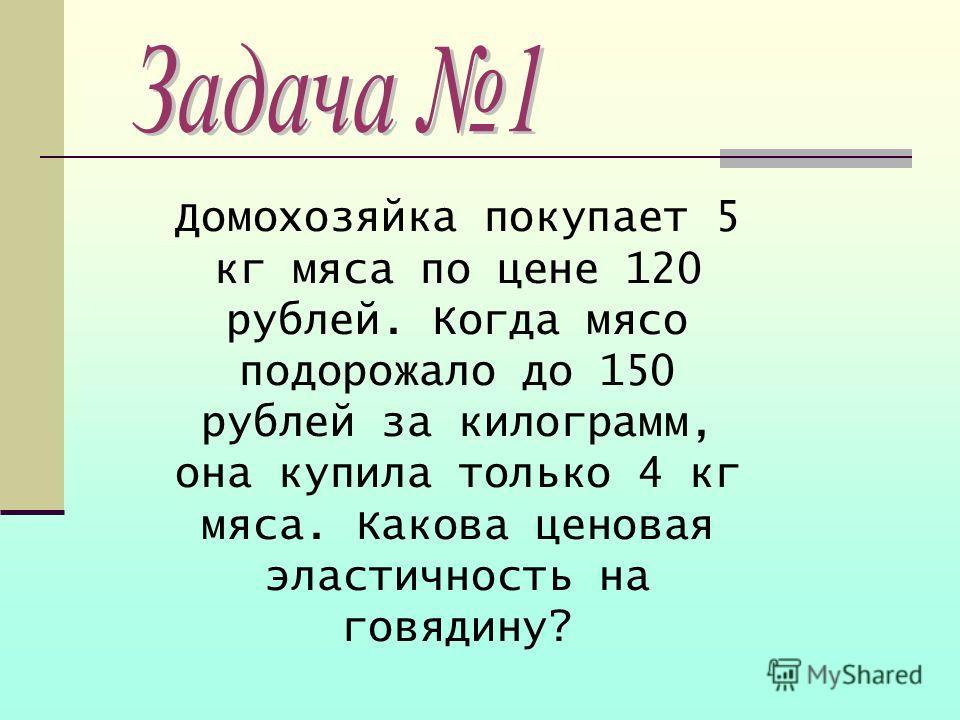 Домохозяйка покупает 5 кг мяса по цене 120 рублей. Когда мясо подорожало до 150 рублей за килограмм, она купила только 4 кг мяса. Какова ценовая эластичность на говядину?