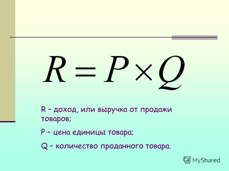 R – доход, или выручка от продажи товаров; P – цена единицы товара; Q – количество проданного товара.
