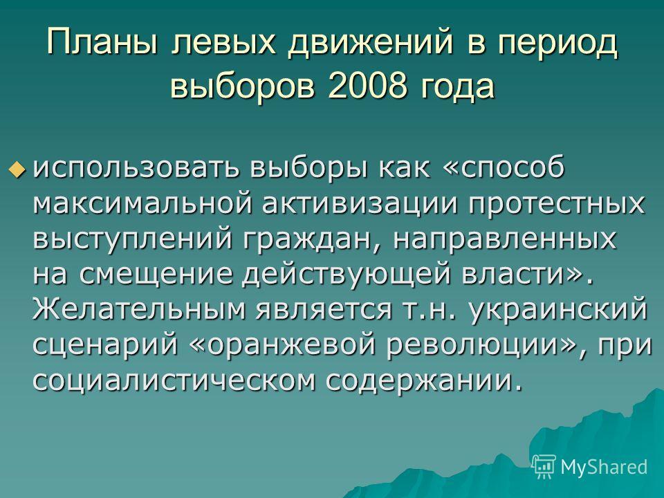 Планы левых движений в период выборов 2008 года использовать выборы как «способ максимальной активизации протестных выступлений граждан, направленных на смещение действующей власти». Желательным является т.н. украинский сценарий «оранжевой революции»