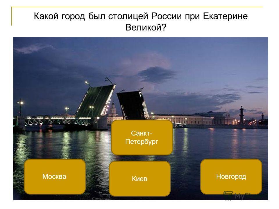 Какой город был столицей России при Екатерине Великой? Санкт- Петербург МоскваНовгород Киев