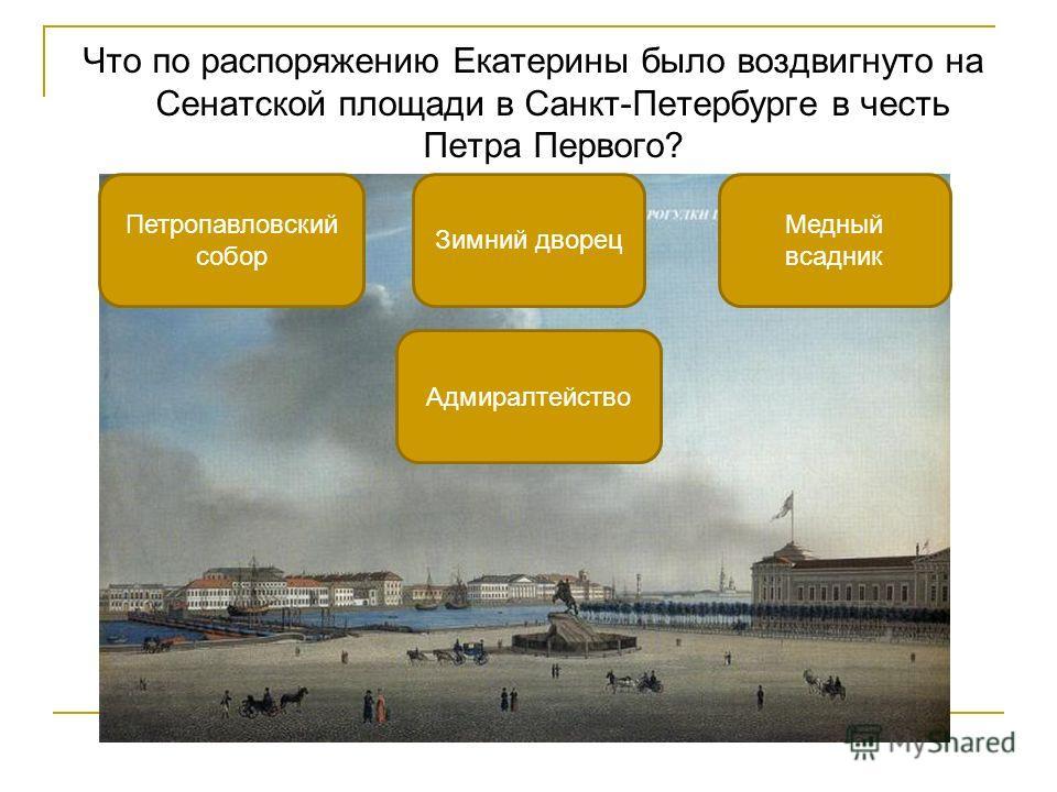 Что по распоряжению Екатерины было воздвигнуто на Сенатской площади в Санкт-Петербурге в честь Петра Первого? Медный всадник Петропавловский собор Адмиралтейство Зимний дворец