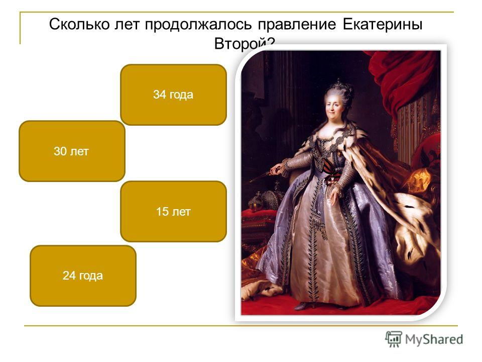 Сколько лет продолжалось правление Екатерины Второй? 34 года 15 лет 30 лет 24 года