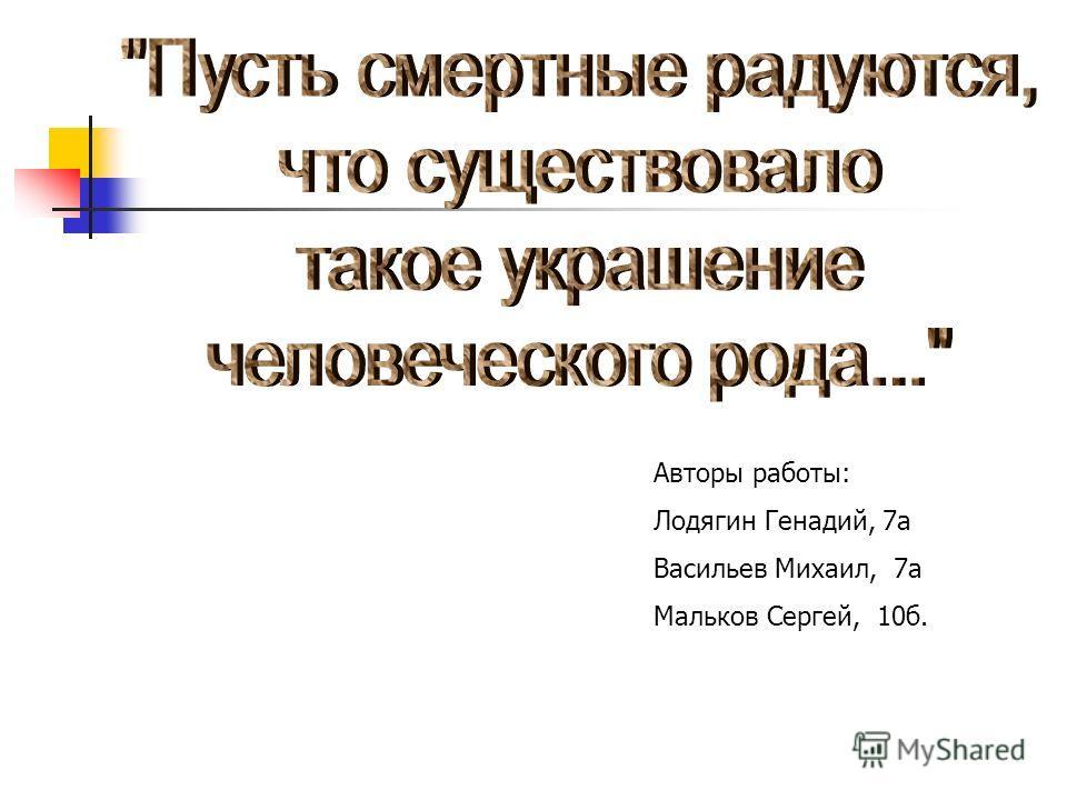 Авторы работы: Лодягин Генадий, 7а Васильев Михаил, 7а Мальков Сергей, 10б.