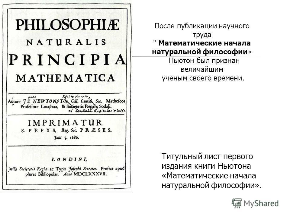 Титульный лист первого издания книги Ньютона «Математические начала натуральной философии». После публикации научного труда  Математические начала натуральной философии» Ньютон был признан величайшим ученым своего времени.