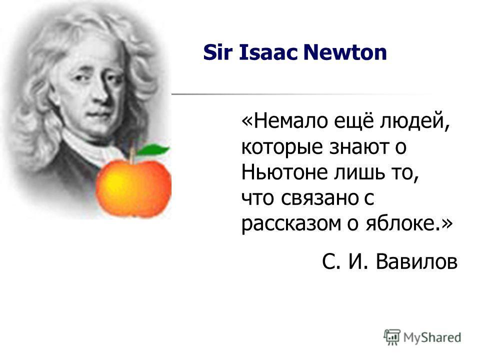 «Немало ещё людей, которые знают о Ньютоне лишь то, что связано с рассказом о яблоке.» С. И. Вавилов Sir Isaac Newton