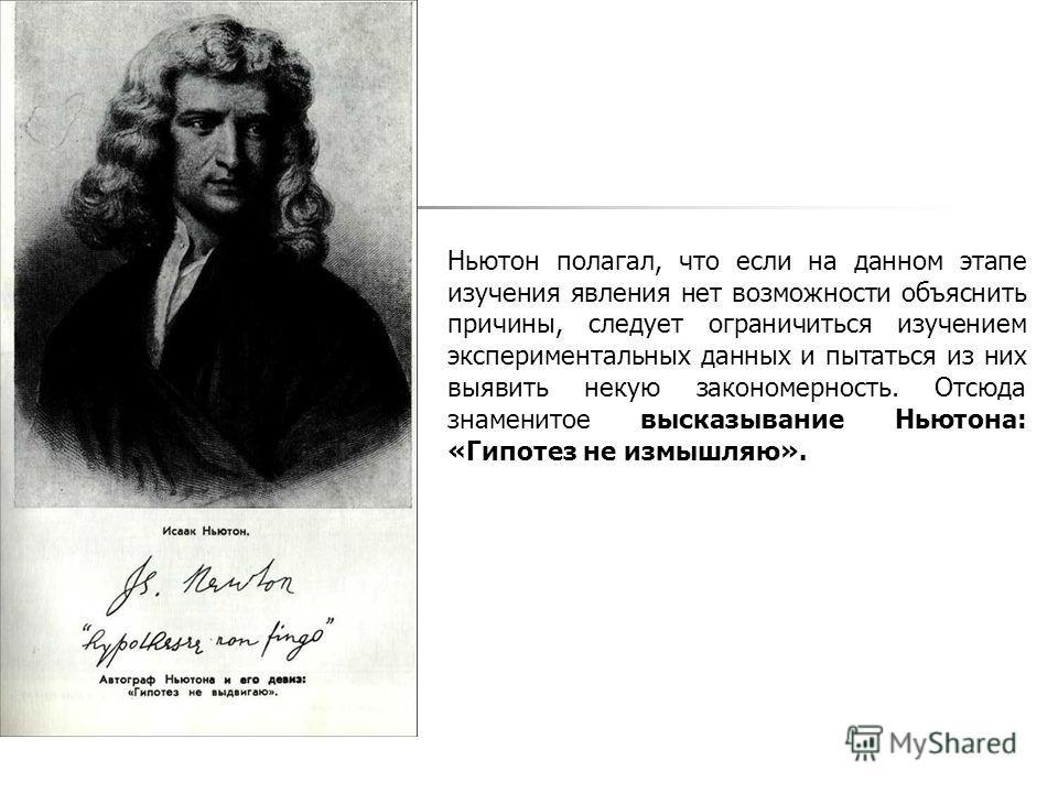 Ньютон полагал, что если на данном этапе изучения явления нет возможности объяснить причины, следует ограничиться изучением экспериментальных данных и пытаться из них выявить некую закономерность. Отсюда знаменитое высказывание Ньютона: «Гипотез не и
