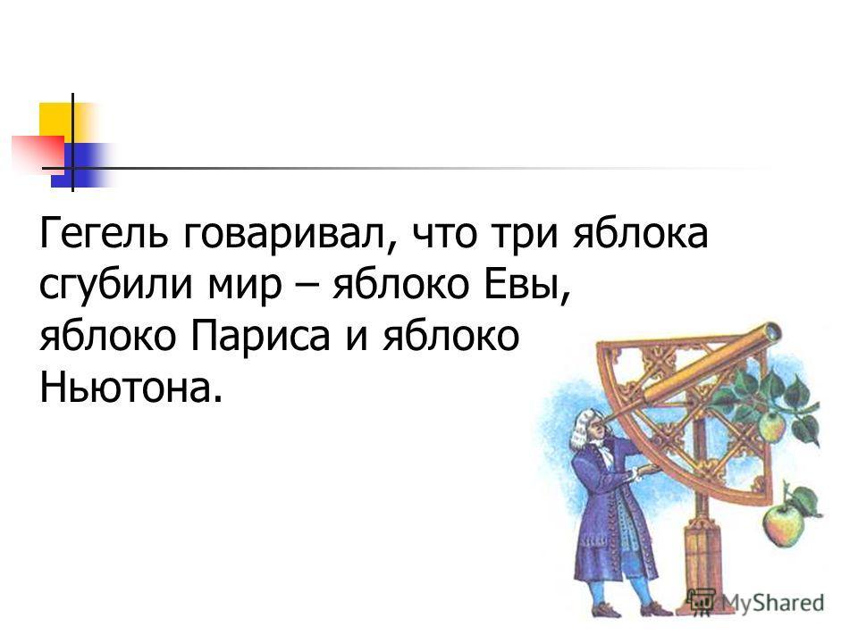Гегель говаривал, что три яблока сгубили мир – яблоко Евы, яблоко Париса и яблоко Ньютона.