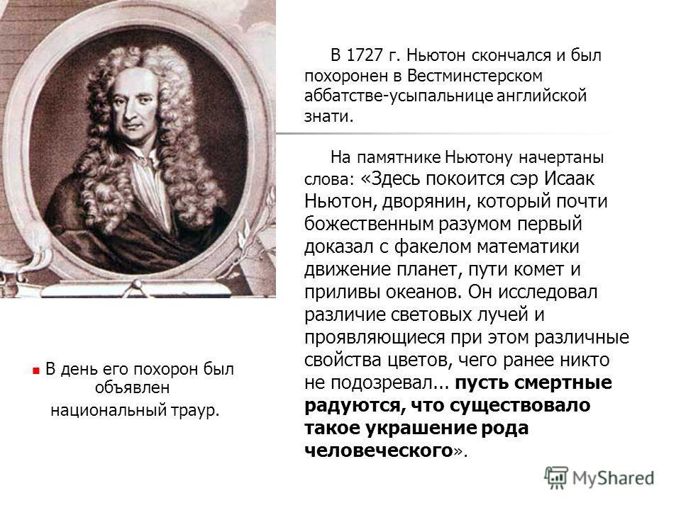 В 1727 г. Ньютон скончался и был похоронен в Вестминстерском аббатстве-усыпальнице английской знати. На памятнике Ньютону начертаны слова: «Здесь покоится сэр Исаак Ньютон, дворянин, который почти божественным разумом первый доказал с факелом математ