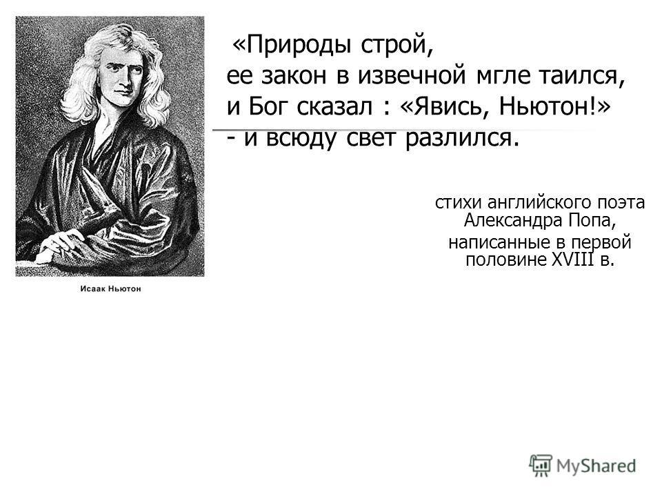 стихи английского поэта Александра Попа, написанные в первой половине XVIII в. «Природы строй, ее закон в извечной мгле таился, и Бог сказал : «Явись, Ньютон!» - и всюду свет разлился.