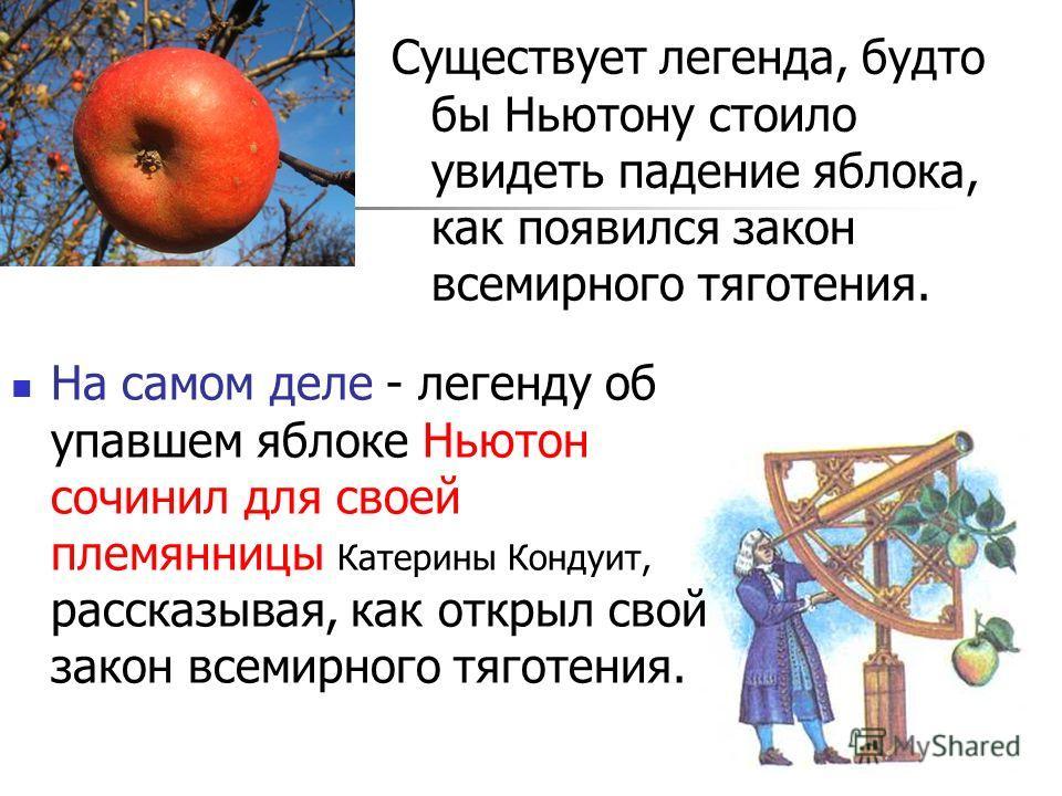 Существует легенда, будто бы Ньютону стоило увидеть падение яблока, как появился закон всемирного тяготения. На самом деле - легенду об упавшем яблоке Ньютон сочинил для своей племянницы Катерины Кондуит, рассказывая, как открыл свой закон всемирного