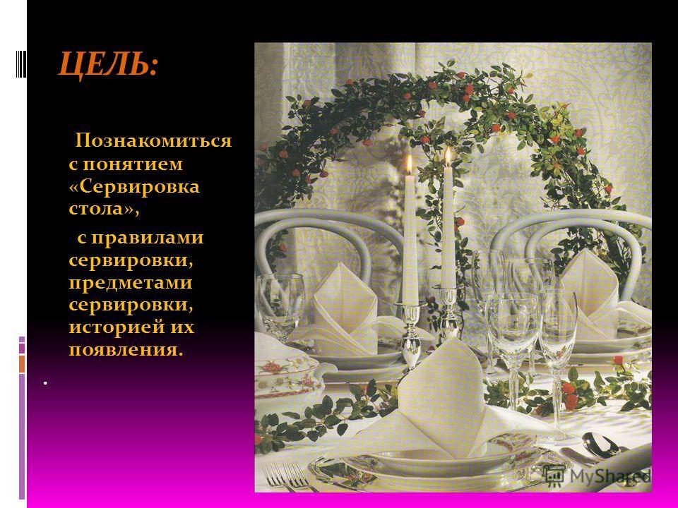 ЦЕЛЬ: Познакомитьcя с понятием «Сервировка стола», с правилами сервировки, предметами сервировки, историей их появления..