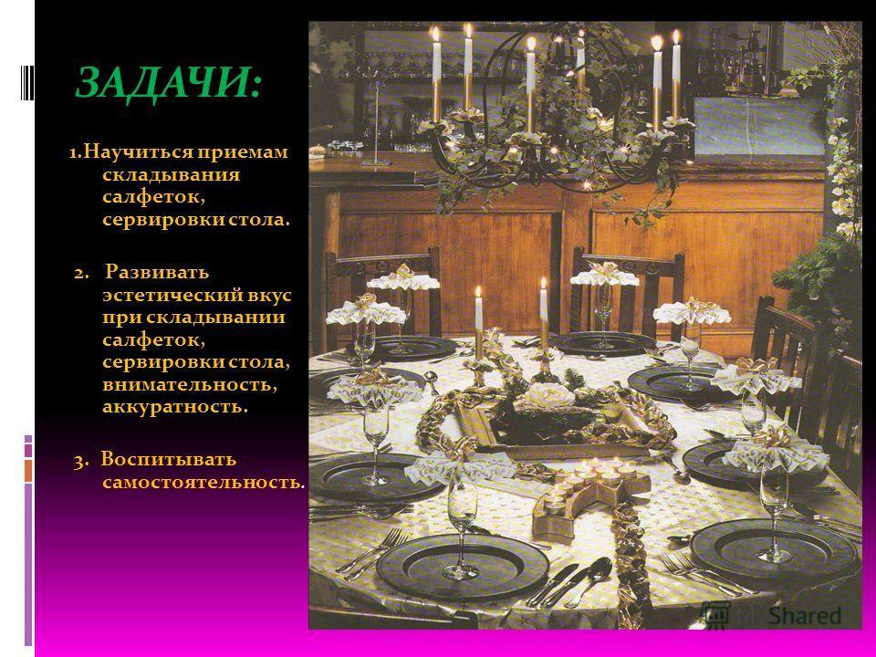 ЗАДАЧИ: 1.Научиться приемам складывания салфеток, сервировки стола. 2. Развивать эстетический вкус при складывании салфеток, сервировки стола, внимательность, аккуратность. 3. Воспитывать самостоятельность.