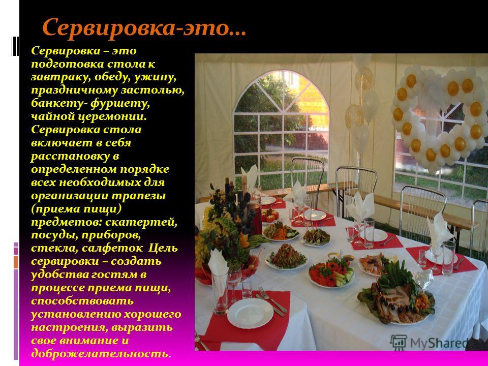 Сервировка-это… Сервировка – это подготовка стола к завтраку, обеду, ужину, праздничному застолью, банкету- фуршету, чайной церемонии. Сервировка стола включает в себя расстановку в определенном порядке всех необходимых для организации трапезы (прием