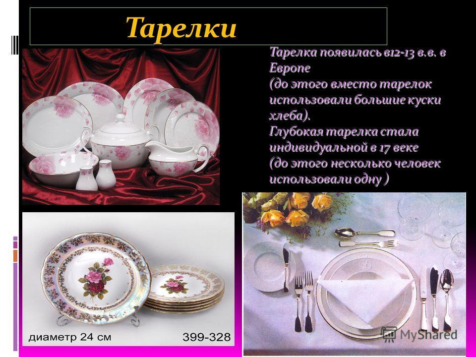 Тарелки Тарелки Тарелка появилась в12-13 в.в. в Европе (до этого вместо тарелок использовали большие куски хлеба). Глубокая тарелка стала индивидуальной в 17 веке (до этого несколько человек использовали одну )