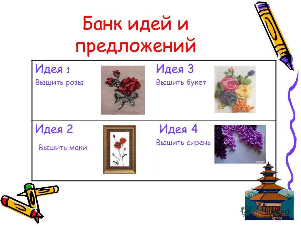 Банк идей и предложений Идея 1 Вышить розы Идея 3 Вышить букет Идея 2 Вышить маки Идея 4 Вышить сирень