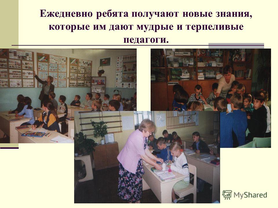 Ежедневно ребята получают новые знания, которые им дают мудрые и терпеливые педагоги.