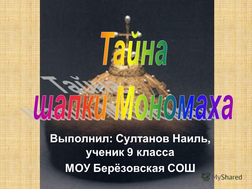 Выполнил: Султанов Наиль, ученик 9 класса МОУ Берёзовская СОШ