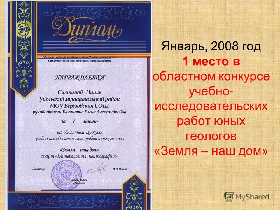 Январь, 2008 год 1 место в областном конкурсе учебно- исследовательских работ юных геологов «Земля – наш дом»