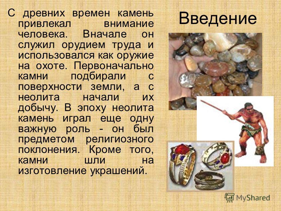 Введение С древних времен камень привлекал внимание человека. Вначале он служил орудием труда и использовался как оружие на охоте. Первоначально камни подбирали с поверхности земли, а с неолита начали их добычу. В эпоху неолита камень играл еще одну