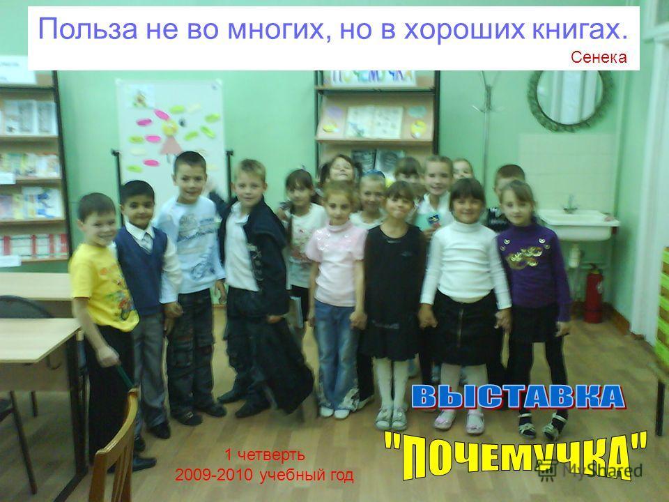 1 четверть 2009-2010 учебный год Польза не во многих, но в хороших книгах. Сенека