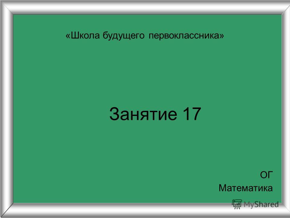 Занятие 17 «Школа будущего первоклассника» ОГ Математика
