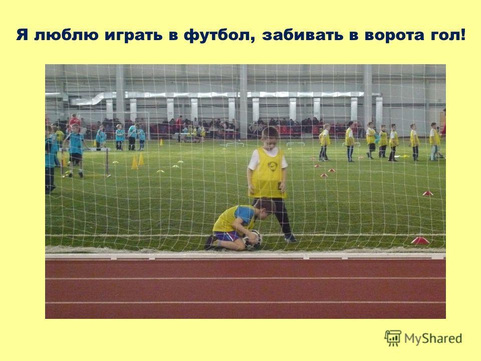 Я люблю играть в футбол, забивать в ворота гол!
