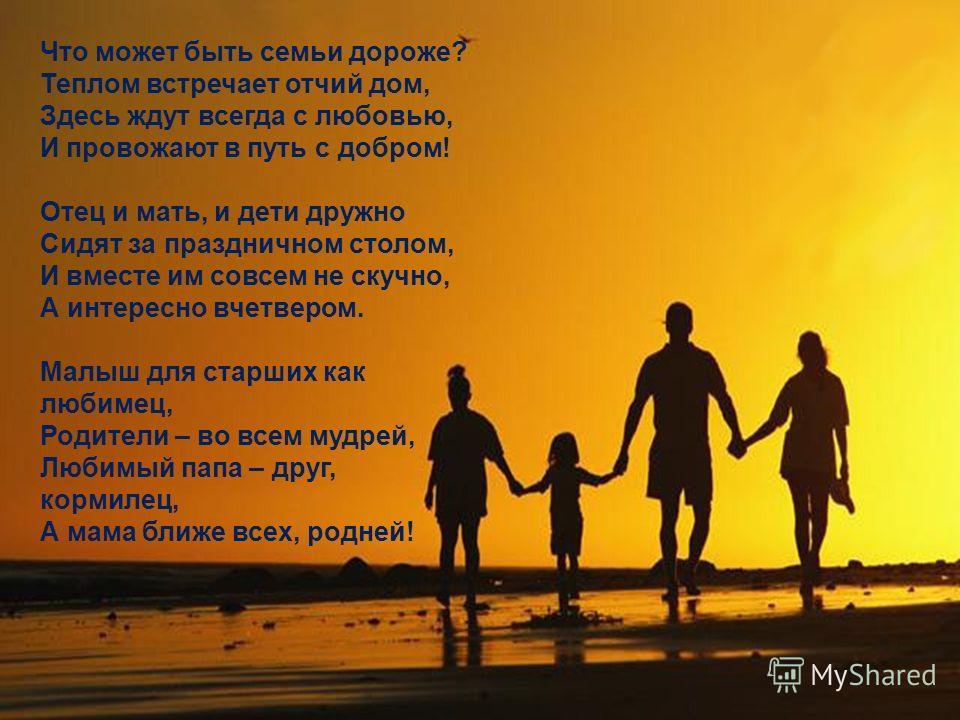Что может быть семьи дороже? Теплом встречает отчий дом, Здесь ждут всегда с любовью, И провожают в путь с добром! Отец и мать, и дети дружно Сидят за праздничном столом, И вместе им совсем не скучно, А интересно вчетвером. Малыш для старших как люби