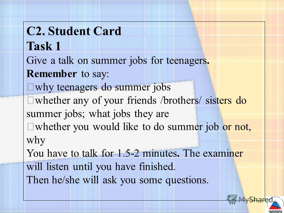 C2. Student Card Task 1 Give a talk on summer jobs for teenagers. Remember to say: why teenagers do summer jobs whether any of your friends /brothers/ sisters do summer jobs; what jobs they are whether you would like to do summer job or not, why You
