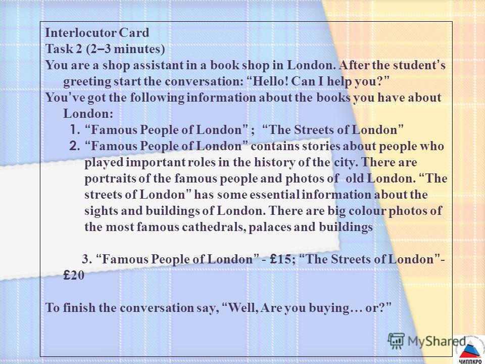 Interlocutor Card Task 2 (2 – 3 minutes) You are a shop assistant in a book shop in London. After the student s greeting start the conversation: Hello! Can I help you? You ve got the following information about the books you have about London: 1. Fam