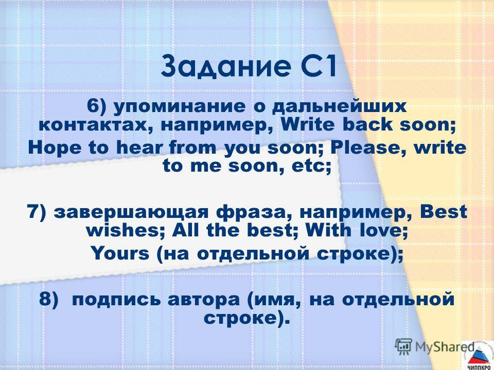 6) упоминание о дальнейших контактах, например, Write back soon; Hope to hear from you soon; Please, write to me soon, etc; 7) завершающая фраза, например, Best wishes; All the best; With love; Yours (на отдельной строке); 8) подпись автора (имя, на