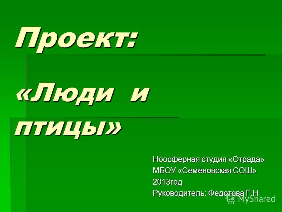 Проект: «Люди и птицы» Ноосферная студия «Отрада» МБОУ «Семёновская СОШ» 2013год Руководитель: Федотова Г.Н