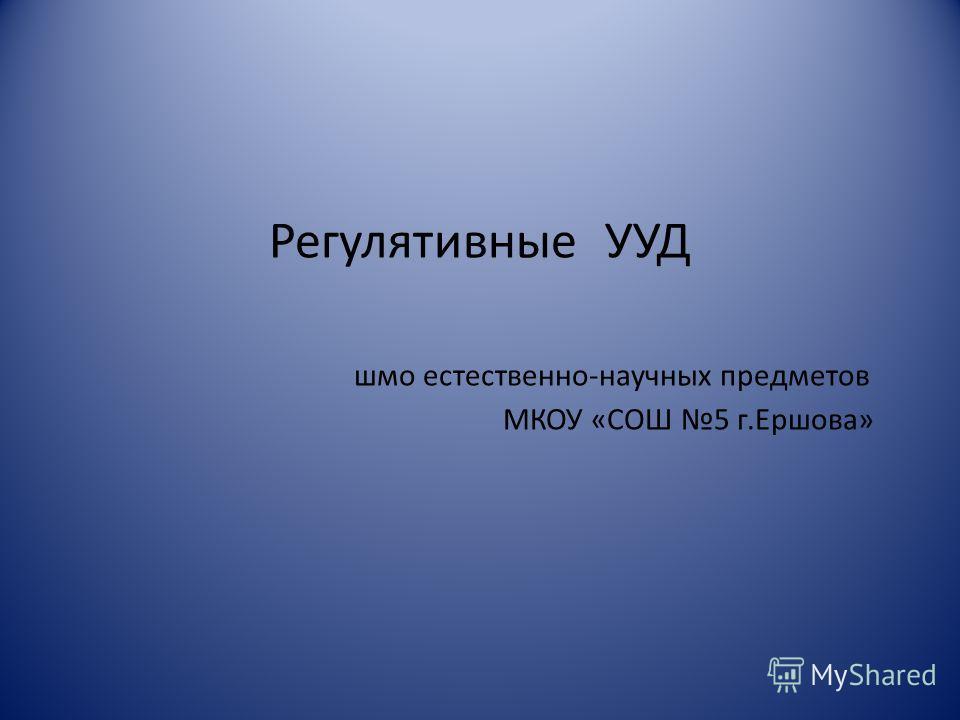 Регулятивные УУД шмо естественно-научных предметов МКОУ «СОШ 5 г.Ершова»