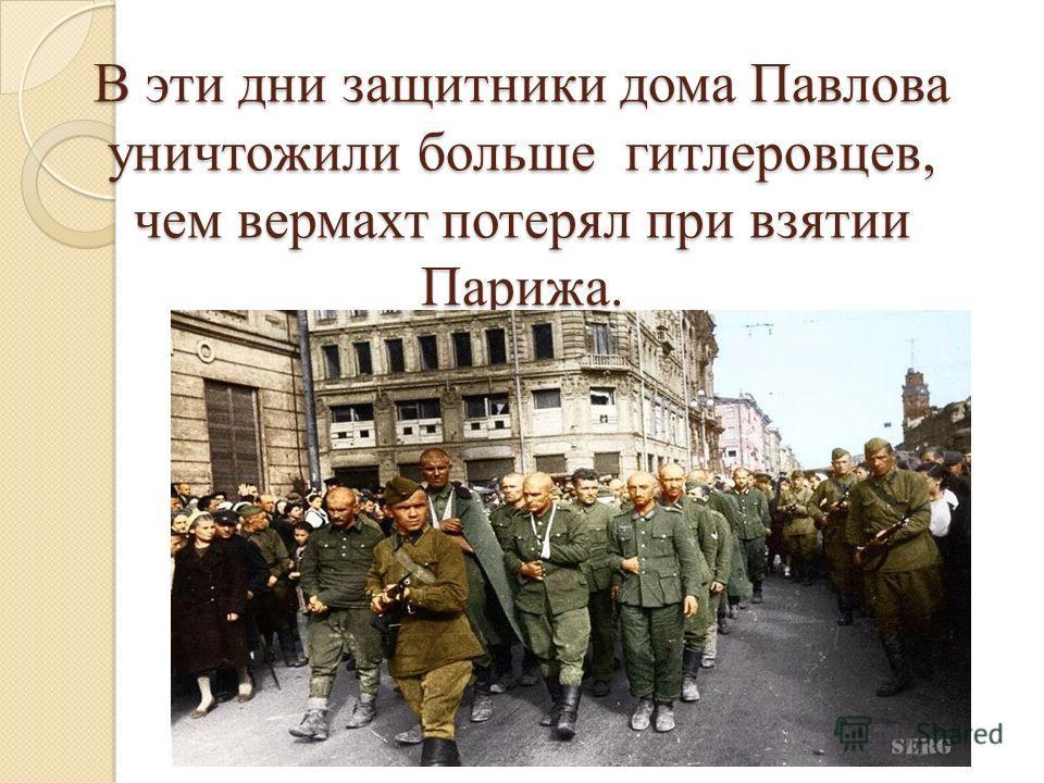 В эти дни защитники дома Павлова уничтожили больше гитлеровцев, чем вермахт потерял при взятии Парижа.