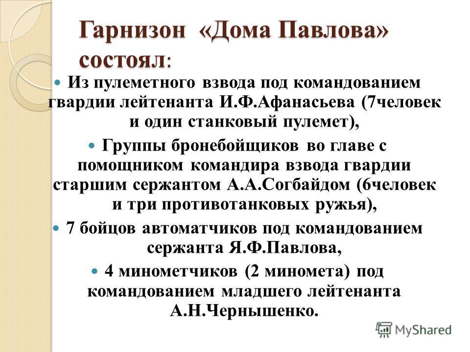 Гарнизон «Дома Павлова» состоял : Из пулеметного взвода под командованием гвардии лейтенанта И.Ф.Афанасьева (7человек и один станковый пулемет), Группы бронебойщиков во главе с помощником командира взвода гвардии старшим сержантом А.А.Согбайдом (6чел