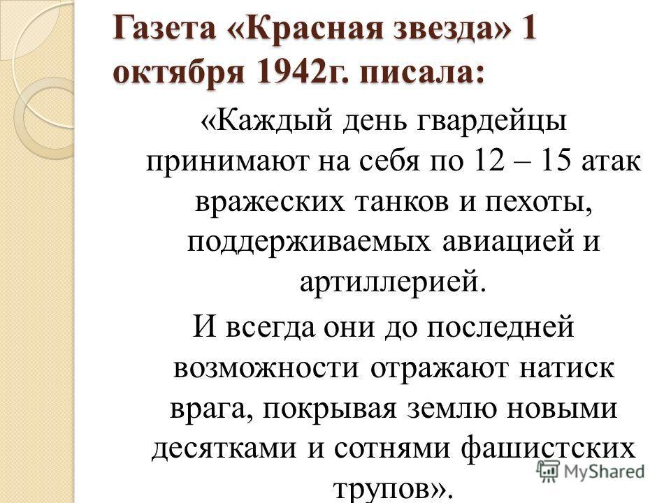 Газета «Красная звезда» 1 октября 1942г. писала: «Каждый день гвардейцы принимают на себя по 12 – 15 атак вражеских танков и пехоты, поддерживаемых авиацией и артиллерией. И всегда они до последней возможности отражают натиск врага, покрывая землю но