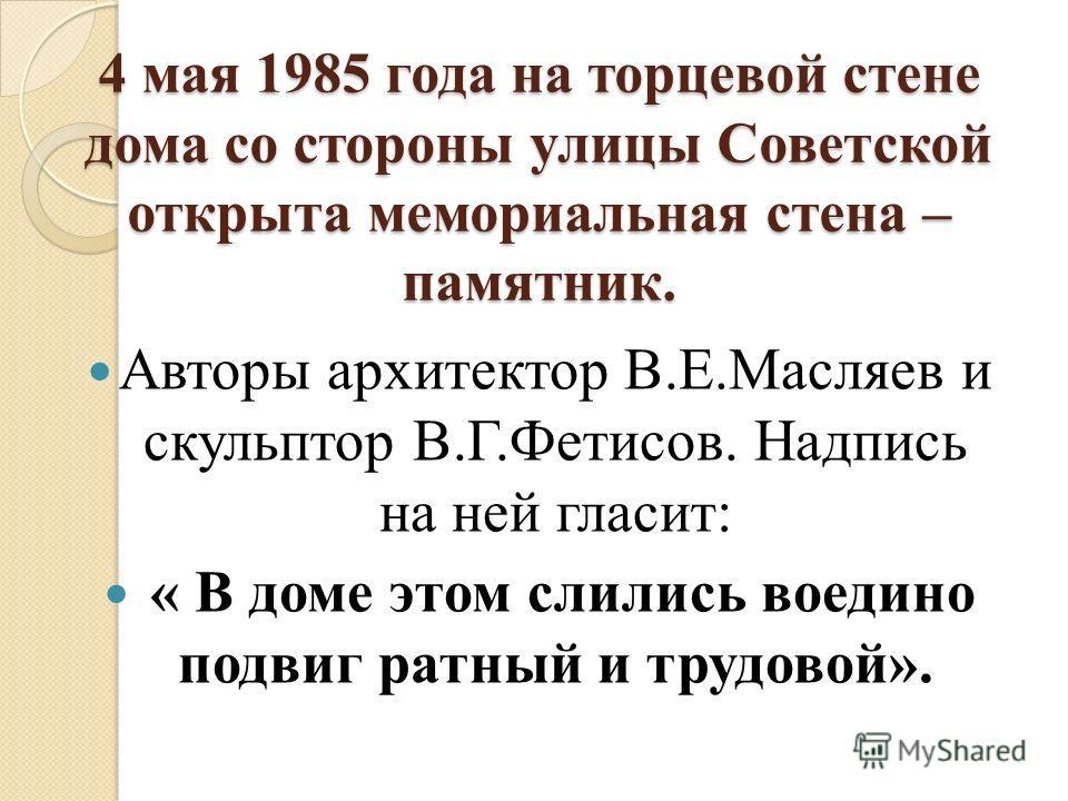 4 мая 1985 года на торцевой стене дома со стороны улицы Советской открыта мемориальная стена – памятник. Авторы архитектор В.Е.Масляев и скульптор В.Г.Фетисов. Надпись на ней гласит: « В доме этом слились воедино подвиг ратный и трудовой».
