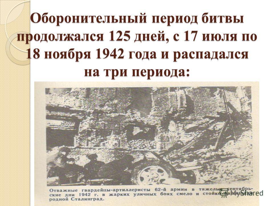 Оборонительный период битвы продолжался 125 дней, с 17 июля по 18 ноября 1942 года и распадался на три периода:
