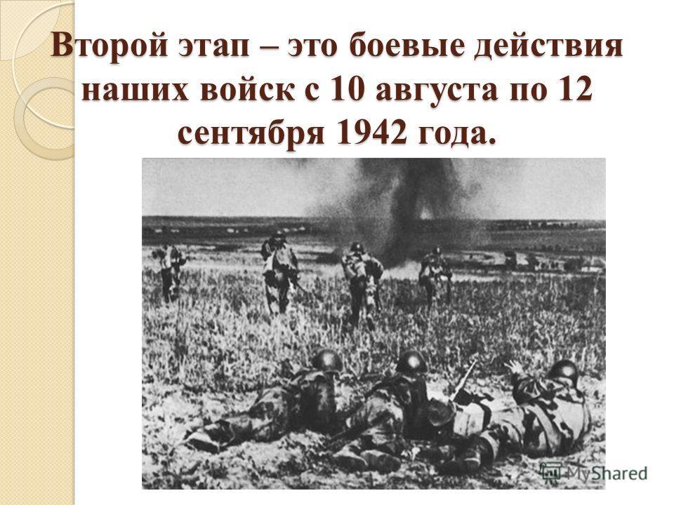 Второй этап – это боевые действия наших войск с 10 августа по 12 сентября 1942 года.