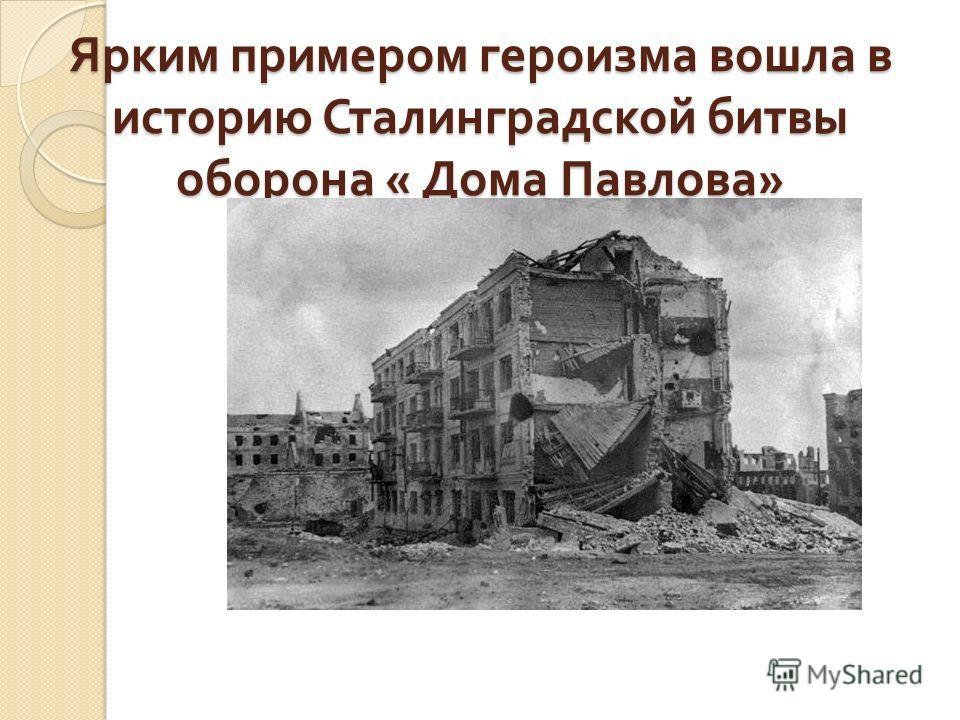 Ярким примером героизма вошла в историю Сталинградской битвы оборона « Дома Павлова »