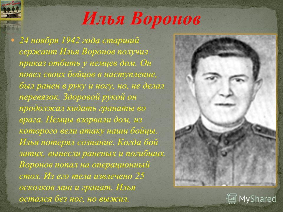 24 ноября 1942 года старший сержант Илья Воронов получил приказ отбить у немцев дом. Он повел своих бойцов в наступление, был ранен в руку и ногу, но, не делал перевязок. Здоровой рукой он продолжал кидать гранаты во врага. Немцы взорвали дом, из кот