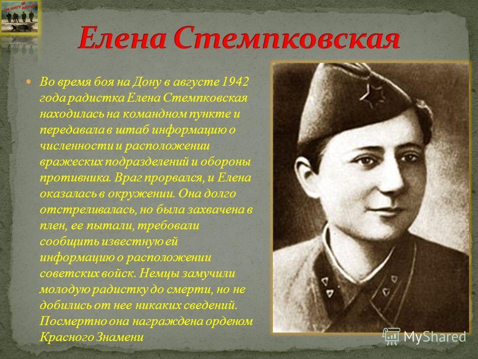 Во время боя на Дону в августе 1942 года радистка Елена Стемпковская находилась на командном пункте и передавала в штаб информацию о численности и расположении вражеских подразделений и обороны противника. Враг прорвался, и Елена оказалась в окружени